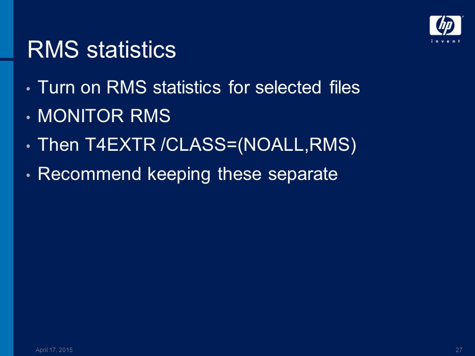 April 17, 201527 RMS statistics Turn on RMS statistics for selected files MONITOR RMS Then T4EXTR /CLASS=(NOALL,RMS) Recommend keeping these separate