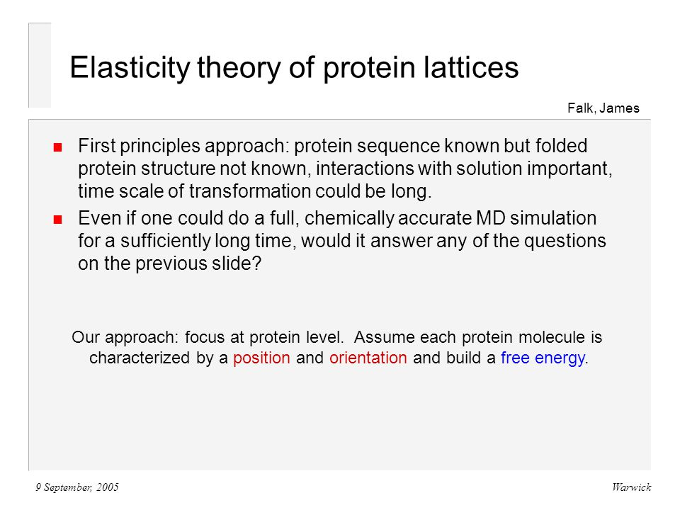 9 September, 2005Warwick Elasticity theory of protein lattices Falk, James n First principles approach: protein sequence known but folded protein structure not known, interactions with solution important, time scale of transformation could be long.