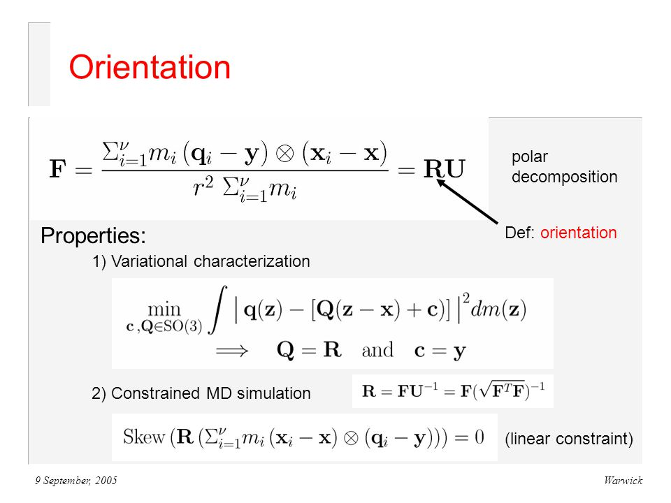9 September, 2005Warwick Orientation polar decomposition Def: orientation Properties: 1) Variational characterization 2) Constrained MD simulation (linear constraint)