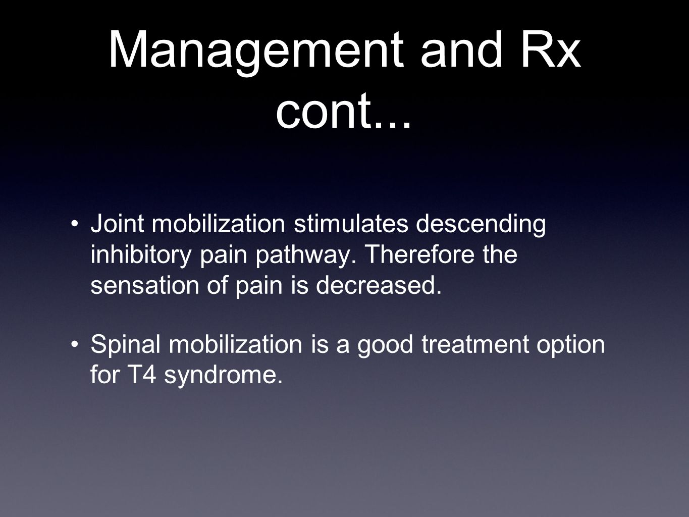 Management and Rx cont... Joint mobilization stimulates descending inhibitory pain pathway. Therefore the sensation of pain is decreased. Spinal mobil