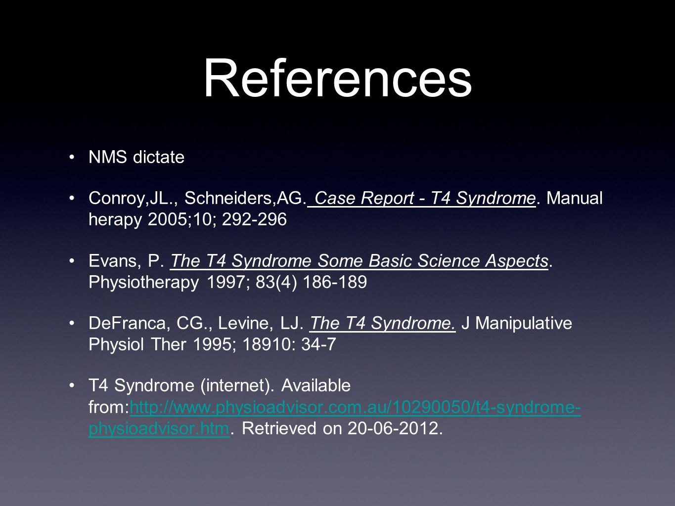 References NMS dictate Conroy,JL., Schneiders,AG. Case Report - T4 Syndrome. Manual herapy 2005;10; 292-296 Evans, P. The T4 Syndrome Some Basic Scien