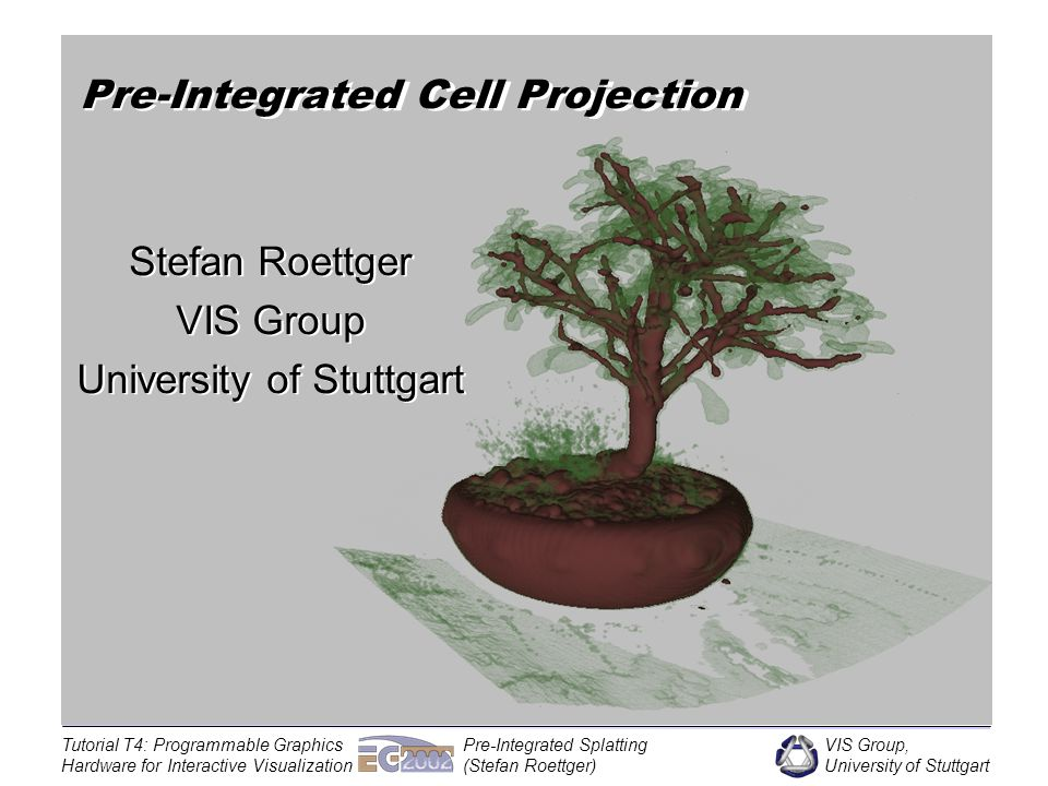 VIS Group, University of Stuttgart Tutorial T4: Programmable Graphics Hardware for Interactive Visualization Pre-Integrated Splatting (Stefan Roettger) Unstructured Volume Rendering Given an irregular volumetric mesh How can the volume be rendered accurately.