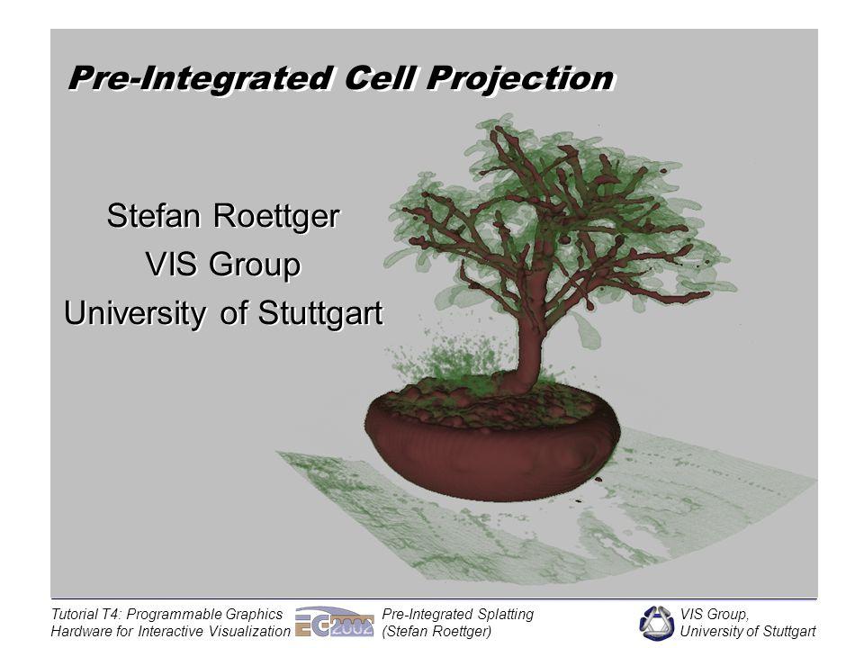 VIS Group, University of Stuttgart Tutorial T4: Programmable Graphics Hardware for Interactive Visualization Pre-Integrated Splatting (Stefan Roettger) Hardware-Accelerated Pre-Integration