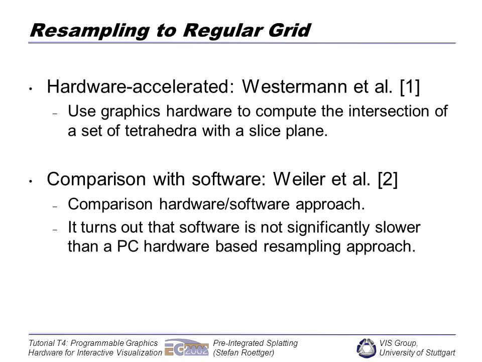 VIS Group, University of Stuttgart Tutorial T4: Programmable Graphics Hardware for Interactive Visualization Pre-Integrated Splatting (Stefan Roettger) Resampling to Regular Grid Hardware-accelerated: Westermann et al.