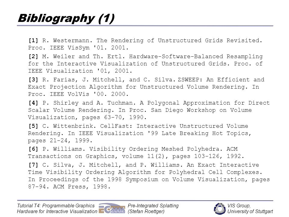 VIS Group, University of Stuttgart Tutorial T4: Programmable Graphics Hardware for Interactive Visualization Pre-Integrated Splatting (Stefan Roettger) Bibliography (1) [1] R.