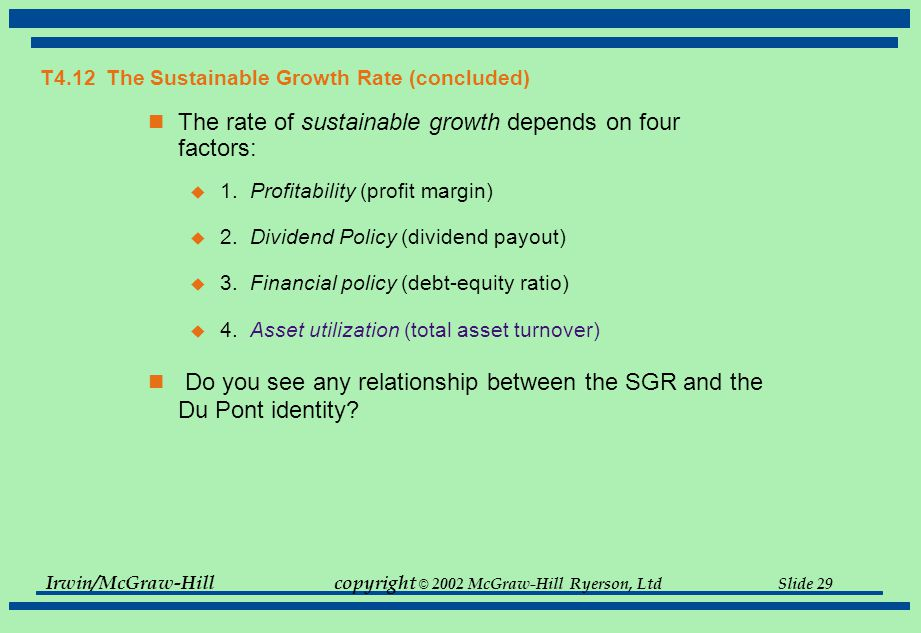 Irwin/McGraw-Hillcopyright © 2002 McGraw-Hill Ryerson, Ltd Slide 29 T4.12 The Sustainable Growth Rate (concluded) The rate of sustainable growth depends on four factors:  1.Profitability (profit margin)  2.Dividend Policy (dividend payout)  3.Financial policy (debt-equity ratio)  4.Asset utilization (total asset turnover) Do you see any relationship between the SGR and the Du Pont identity