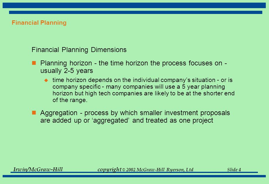 Irwin/McGraw-Hillcopyright © 2002 McGraw-Hill Ryerson, Ltd Slide 4 Financial Planning Financial Planning Dimensions Planning horizon - the time horizon the process focuses on - usually 2-5 years  time horizon depends on the individual company's situation - or is company specific - many companies will use a 5 year planning horizon but high tech companies are likely to be at the shorter end of the range.