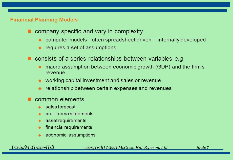Irwin/McGraw-Hillcopyright © 2002 McGraw-Hill Ryerson, Ltd Slide 7 Financial Planning Models company specific and vary in complexity  computer models - often spreadsheet driven - internally developed  requires a set of assumptions consists of a series relationships between variables e.g  macro assumption between economic growth (GDP) and the firm's revenue  working capital investment and sales or revenue  relationship between certain expenses and revenues common elements  sales forecast  pro - forma statements  asset requirements  financial requirements  economic assumptions