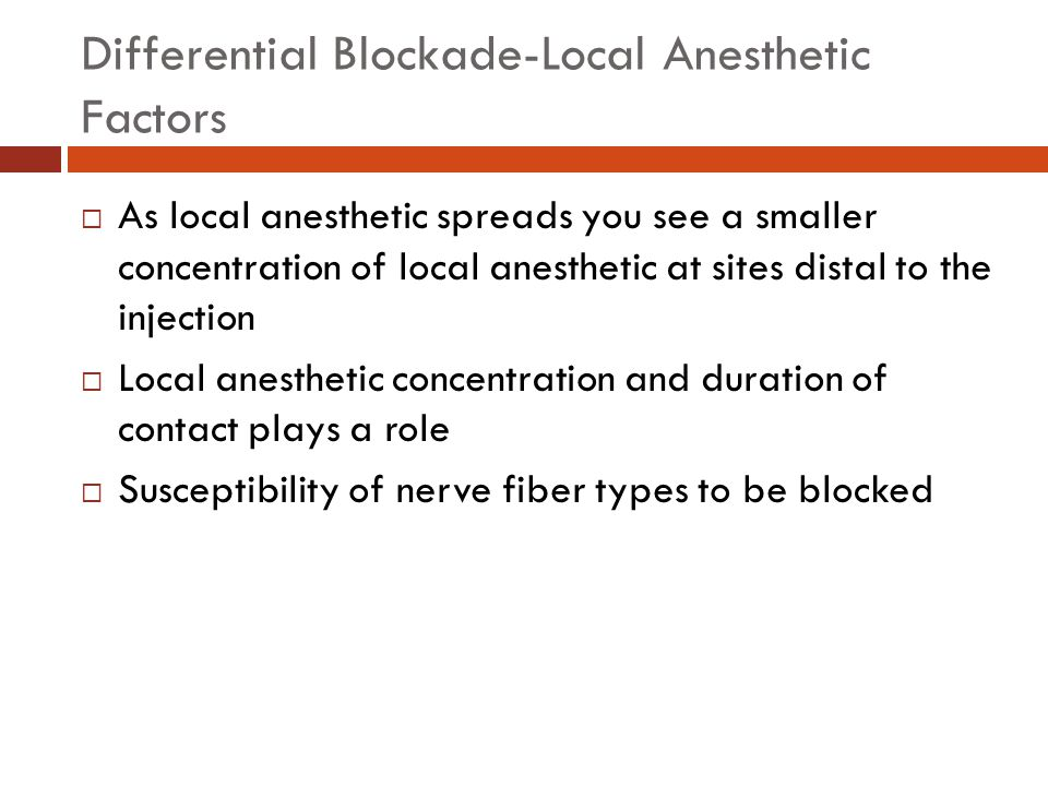 Differential Blockade-Anatomic Factors  Small mylelinated fibers are more susceptible to blockade  Large unmyelinated fibers are less susceptible to blockade  Thus there is a difference between the sympathetic level, sensory level, and motor levels