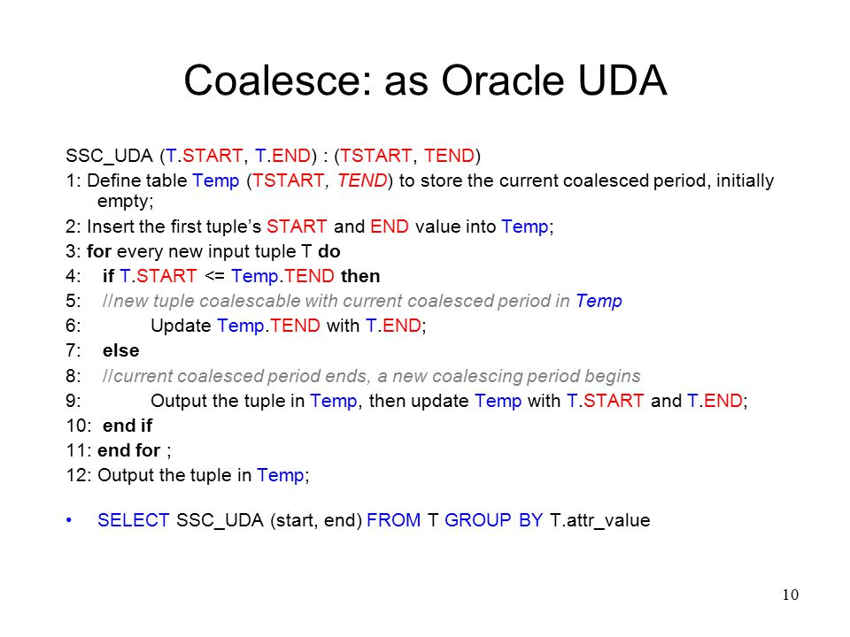 10 Coalesce: as Oracle UDA SSC_UDA (T.START, T.END) : (TSTART, TEND) 1: Define table Temp (TSTART, TEND) to store the current coalesced period, initially empty; 2: Insert the first tuple's START and END value into Temp; 3: for every new input tuple T do 4: if T.START <= Temp.TEND then 5: //new tuple coalescable with current coalesced period in Temp 6:Update Temp.TEND with T.END; 7: else 8: //current coalesced period ends, a new coalescing period begins 9: Output the tuple in Temp, then update Temp with T.START and T.END; 10: end if 11: end for ; 12: Output the tuple in Temp; SELECT SSC_UDA (start, end) FROM T GROUP BY T.attr_value