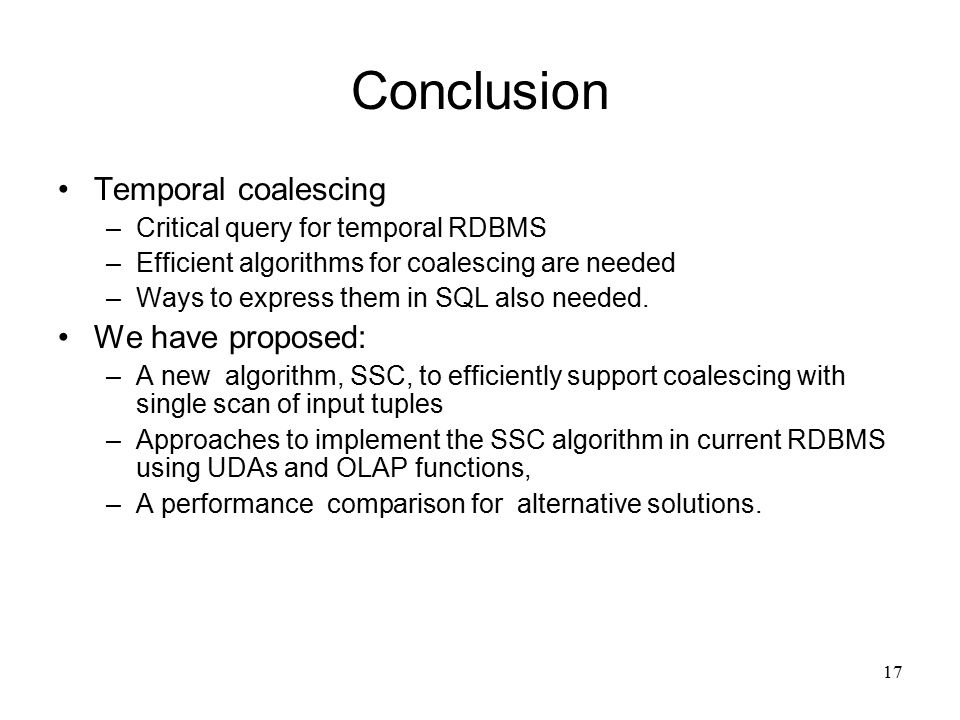 17 Conclusion Temporal coalescing –Critical query for temporal RDBMS –Efficient algorithms for coalescing are needed –Ways to express them in SQL also needed.
