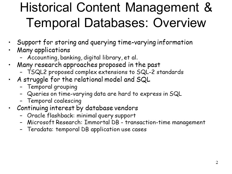 2 Historical Content Management & Temporal Databases: Overview Support for storing and querying time-varying information Many applications –Accounting, banking, digital library, et al.