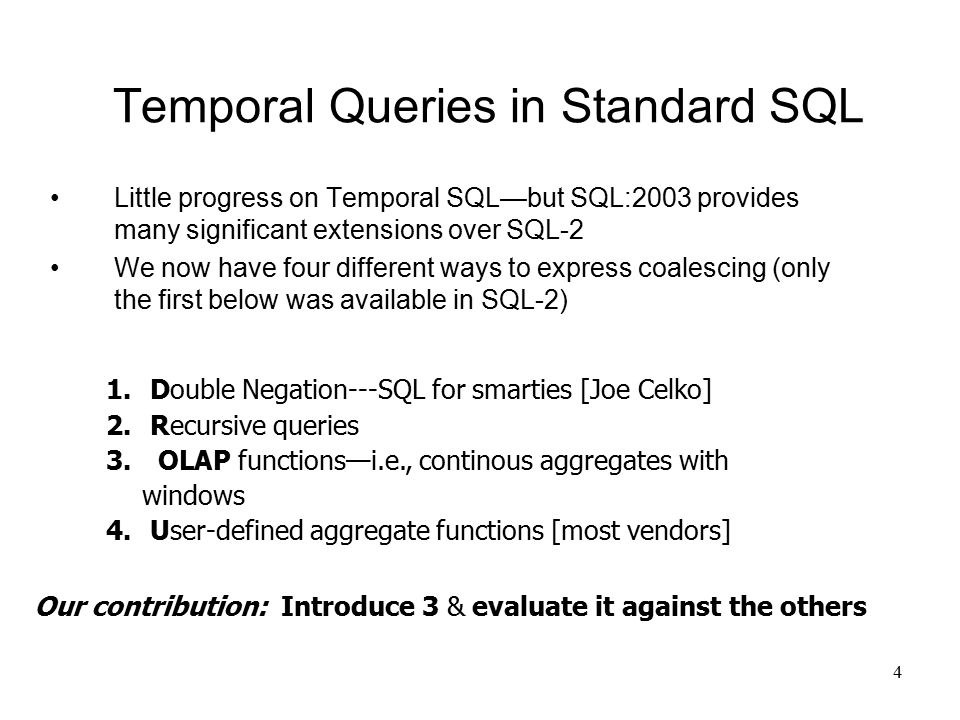 4 Temporal Queries in Standard SQL Little progress on Temporal SQL—but SQL:2003 provides many significant extensions over SQL-2 We now have four different ways to express coalescing (only the first below was available in SQL-2) 1.