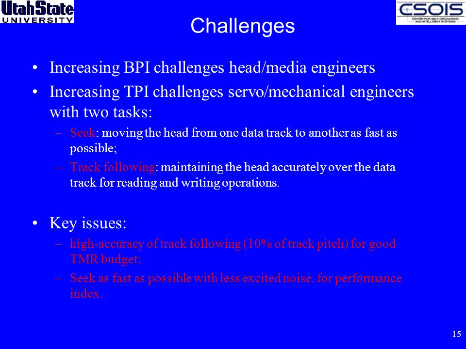15 Challenges Increasing BPI challenges head/media engineers Increasing TPI challenges servo/mechanical engineers with two tasks: –Seek: moving the head from one data track to another as fast as possible; –Track following: maintaining the head accurately over the data track for reading and writing operations.