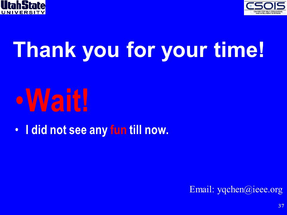 37 Thank you for your time! Wait! I did not see any fun till now. Email: yqchen@ieee.org