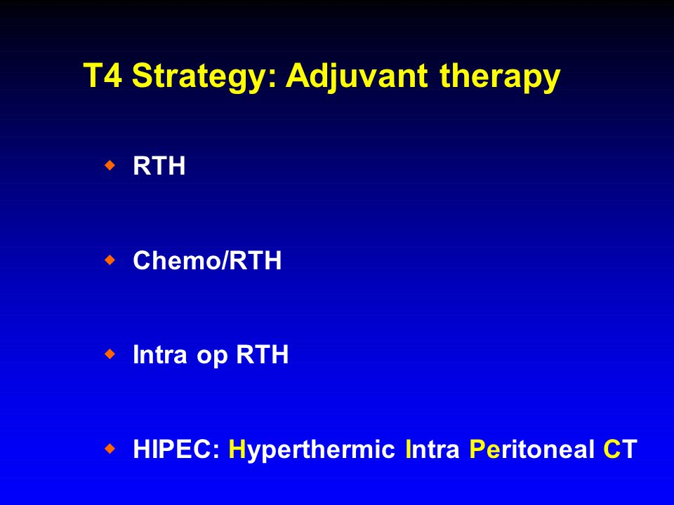 T4 Strategy: Adjuvant therapy  RTH  Chemo/RTH  Intra op RTH  HIPEC: Hyperthermic Intra Peritoneal CT
