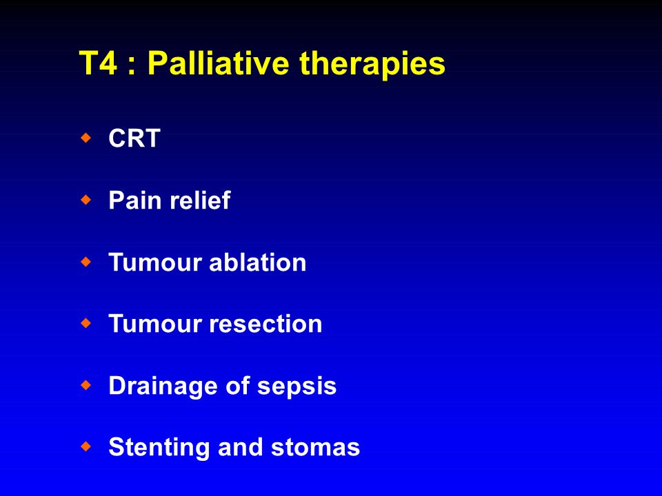 T4 : Palliative therapies  CRT  Pain relief  Tumour ablation  Tumour resection  Drainage of sepsis  Stenting and stomas