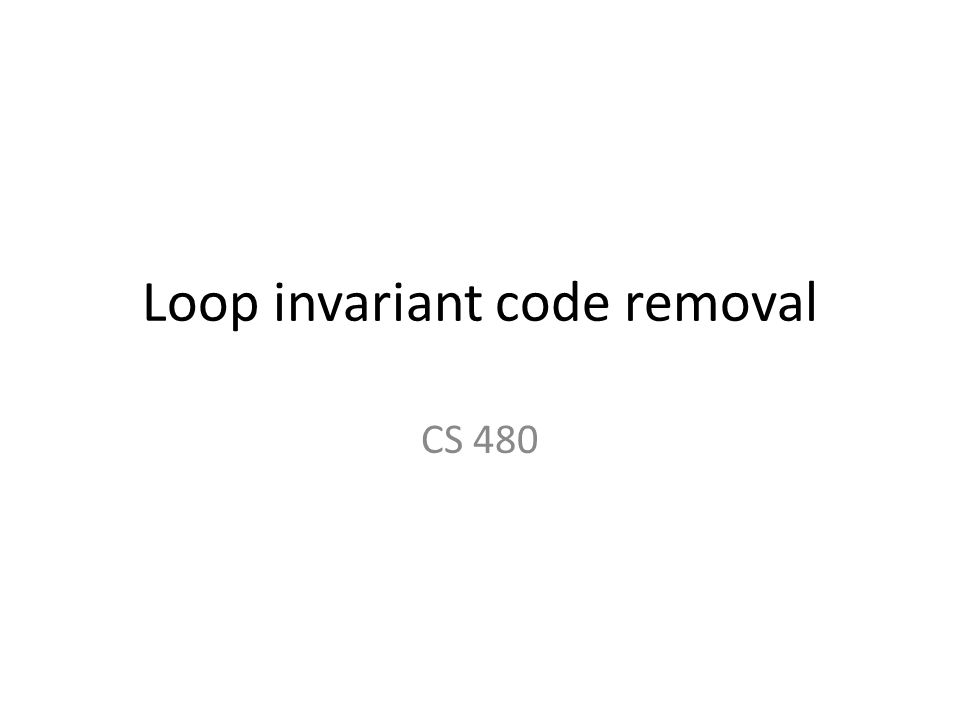 Loop invariant code removal CS 480