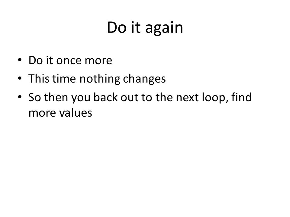 Do it again Do it once more This time nothing changes So then you back out to the next loop, find more values