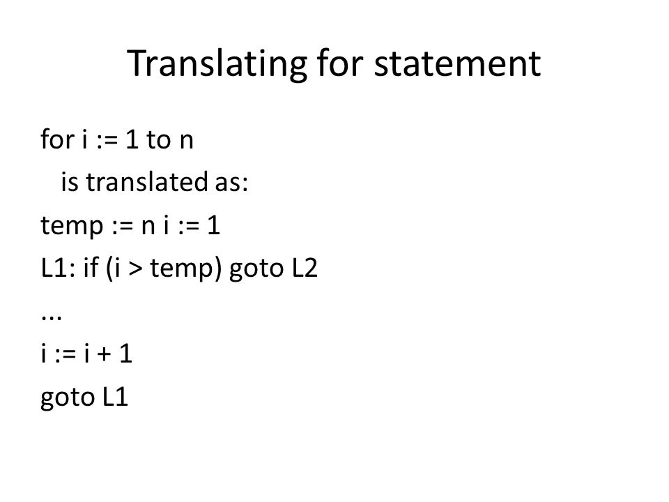 Translating for statement for i := 1 to n is translated as: temp := n i := 1 L1: if (i > temp) goto L2...