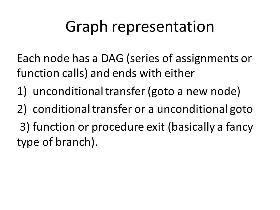 Graph representation Each node has a DAG (series of assignments or function calls) and ends with either 1)unconditional transfer (goto a new node) 2)conditional transfer or a unconditional goto 3) function or procedure exit (basically a fancy type of branch).