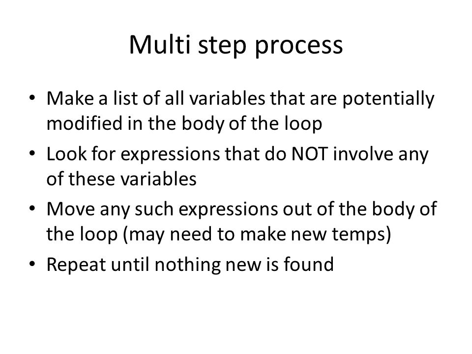 Multi step process Make a list of all variables that are potentially modified in the body of the loop Look for expressions that do NOT involve any of