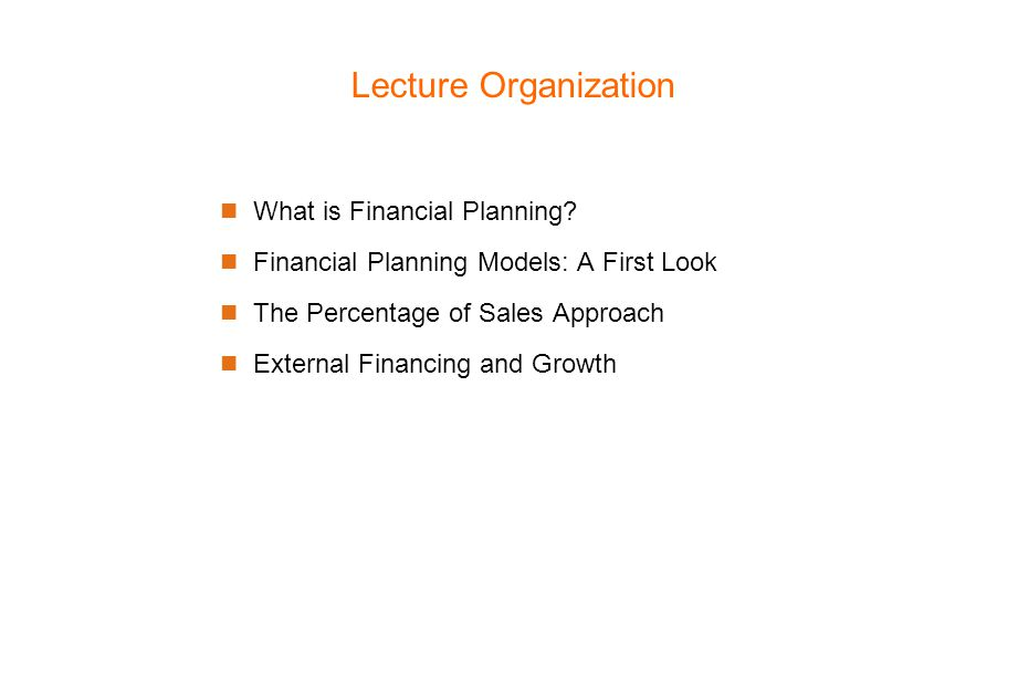 Lecture Organization What is Financial Planning? Financial Planning Models: A First Look The Percentage of Sales Approach External Financing and Growt