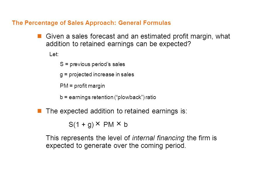 The Percentage of Sales Approach: General Formulas Given a sales forecast and an estimated profit margin, what addition to retained earnings can be ex