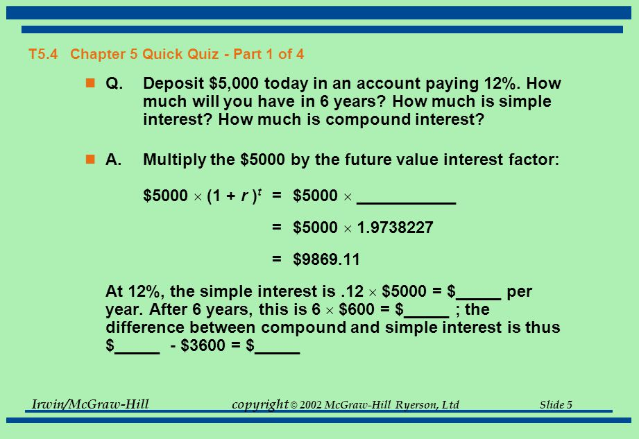 Irwin/McGraw-Hillcopyright © 2002 McGraw-Hill Ryerson, Ltd Slide 5 T5.4 Chapter 5 Quick Quiz - Part 1 of 4 Q.Deposit $5,000 today in an account paying 12%.