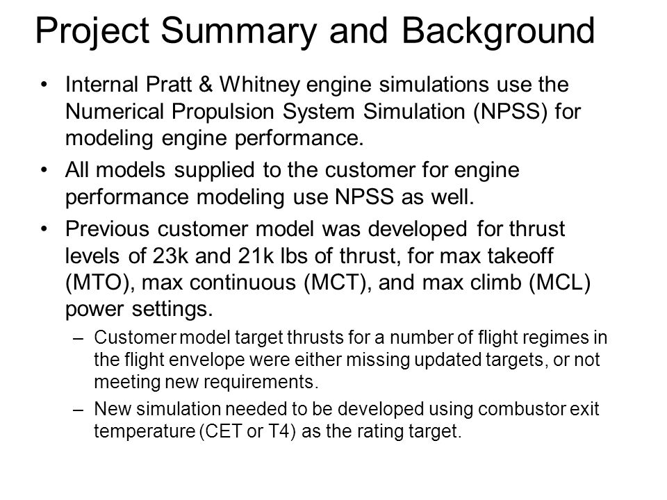 Project Summary and Background Internal Pratt & Whitney engine simulations use the Numerical Propulsion System Simulation (NPSS) for modeling engine performance.