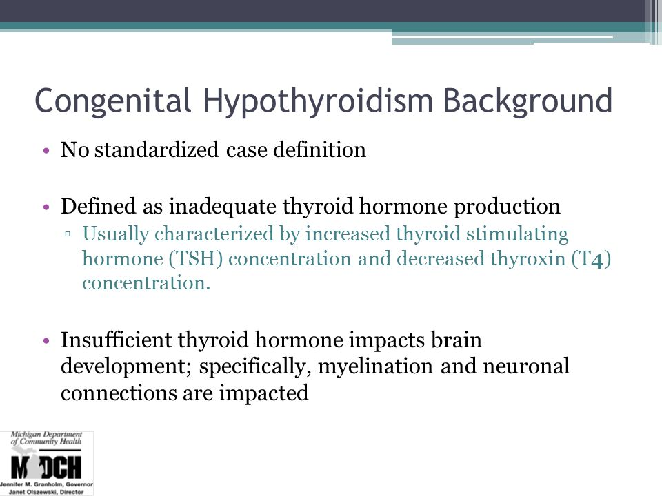 Congenital Hypothyroidism Background No standardized case definition Defined as inadequate thyroid hormone production ▫Usually characterized by increased thyroid stimulating hormone (TSH) concentration and decreased thyroxin (T4) concentration.