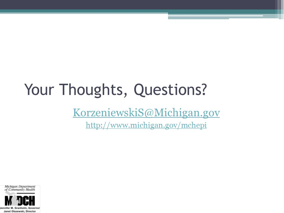 Your Thoughts, Questions KorzeniewskiS@Michigan.gov http://www.michigan.gov/mchepi