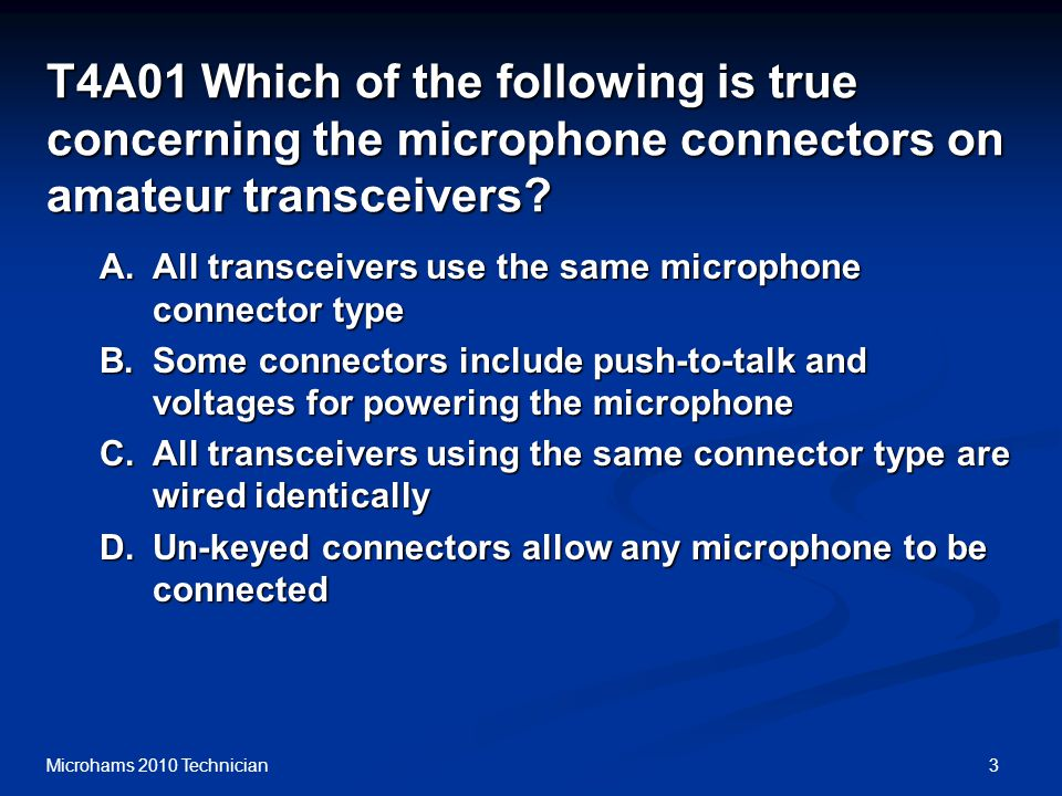 3Microhams 2010 Technician T4A01 Which of the following is true concerning the microphone connectors on amateur transceivers.