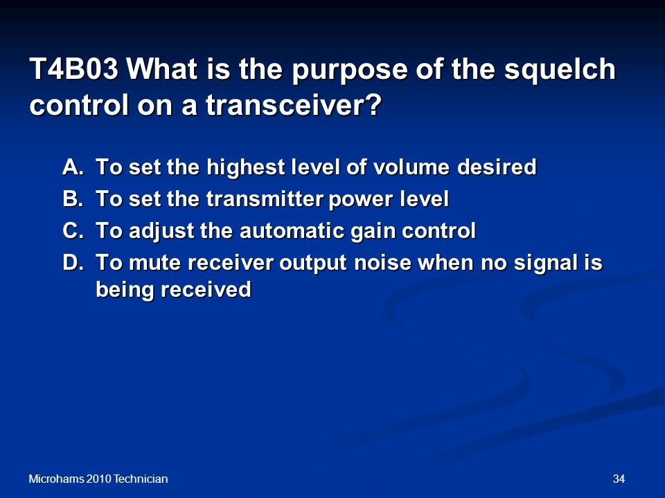 34Microhams 2010 Technician T4B03 What is the purpose of the squelch control on a transceiver.