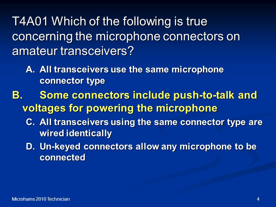 4Microhams 2010 Technician T4A01 Which of the following is true concerning the microphone connectors on amateur transceivers.