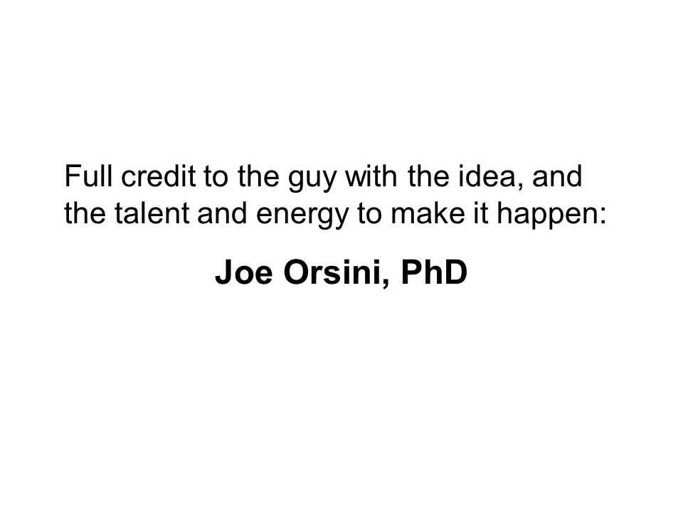 Full credit to the guy with the idea, and the talent and energy to make it happen: Joe Orsini, PhD