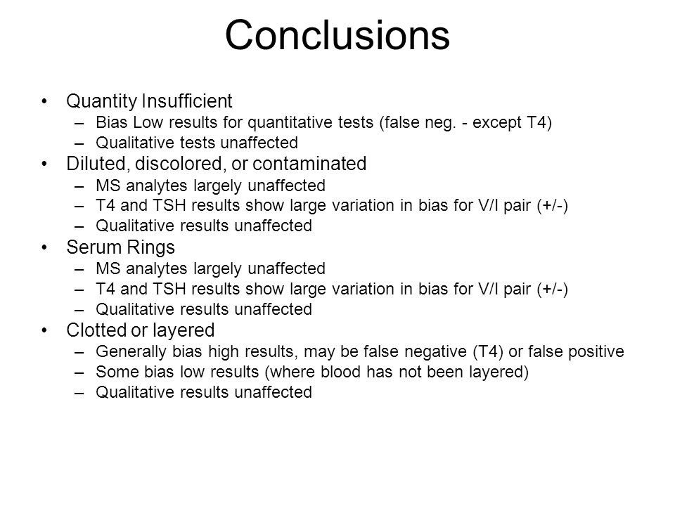 Conclusions Quantity Insufficient –Bias Low results for quantitative tests (false neg. - except T4) –Qualitative tests unaffected Diluted, discolored,