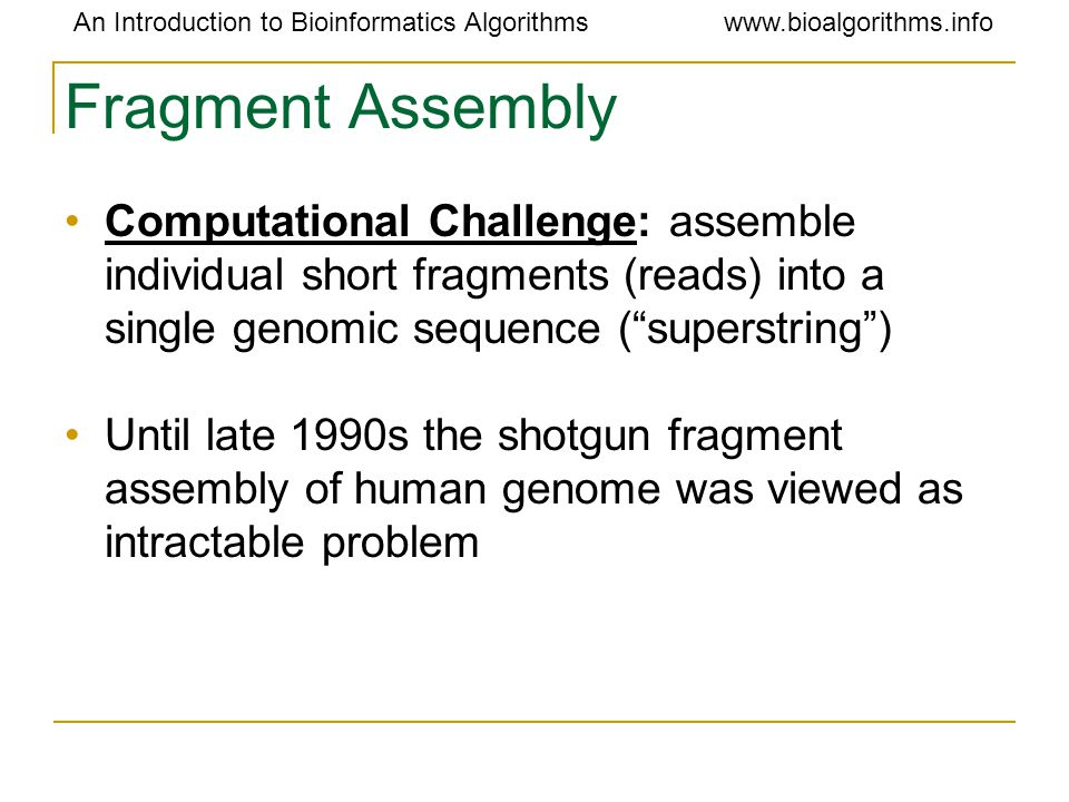 An Introduction to Bioinformatics Algorithmswww.bioalgorithms.info Fragment Assembly Computational Challenge: assemble individual short fragments (rea