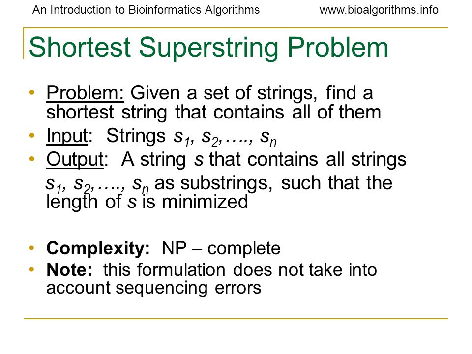 An Introduction to Bioinformatics Algorithmswww.bioalgorithms.info Shortest Superstring Problem Problem: Given a set of strings, find a shortest strin