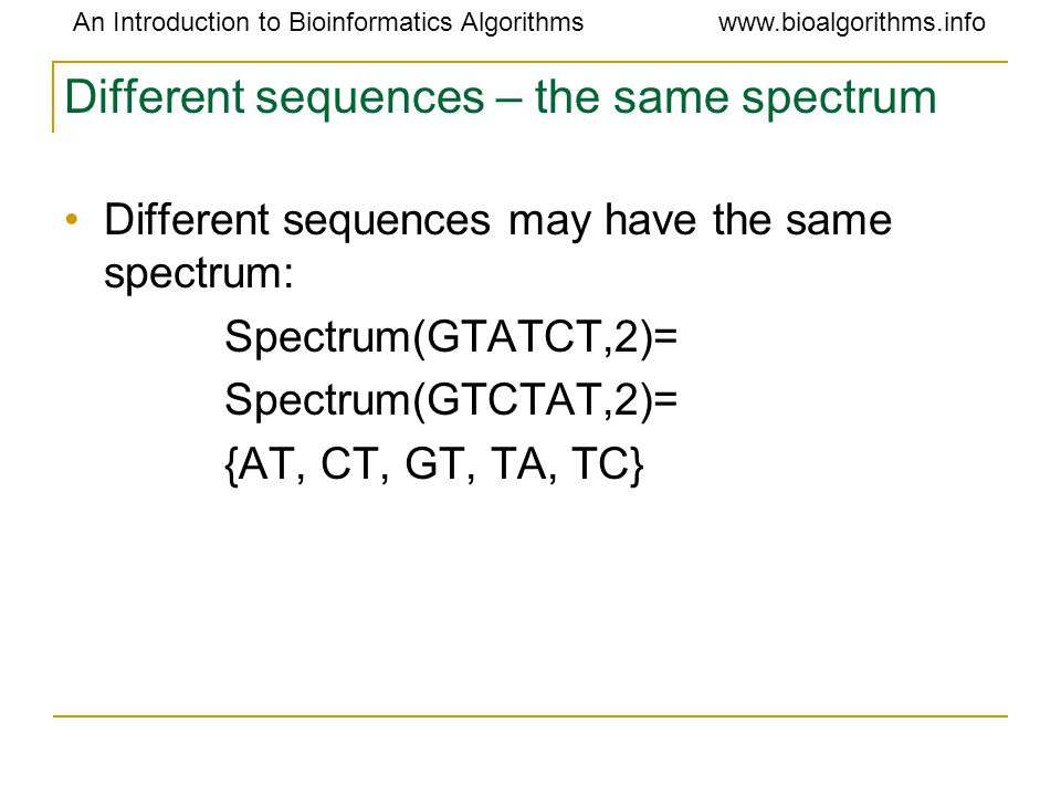 An Introduction to Bioinformatics Algorithmswww.bioalgorithms.info Different sequences – the same spectrum Different sequences may have the same spectrum: Spectrum(GTATCT,2)= Spectrum(GTCTAT,2)= {AT, CT, GT, TA, TC}