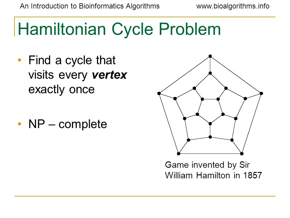 An Introduction to Bioinformatics Algorithmswww.bioalgorithms.info Hamiltonian Cycle Problem Find a cycle that visits every vertex exactly once NP – c