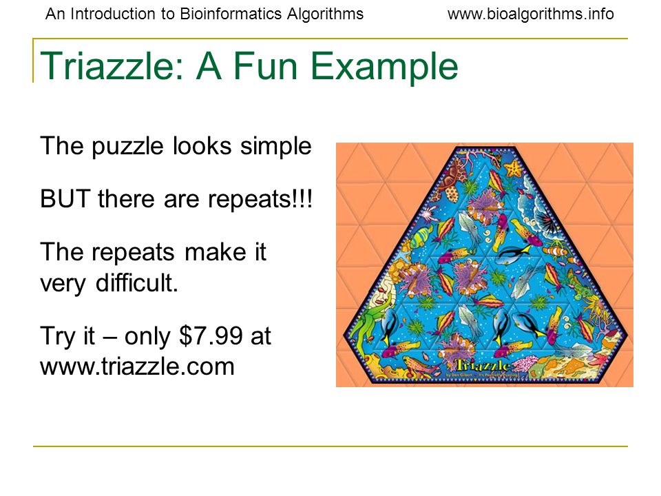 An Introduction to Bioinformatics Algorithmswww.bioalgorithms.info Triazzle: A Fun Example The puzzle looks simple BUT there are repeats!!.
