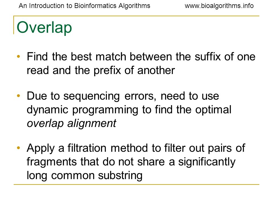 An Introduction to Bioinformatics Algorithmswww.bioalgorithms.info Overlap Find the best match between the suffix of one read and the prefix of anothe