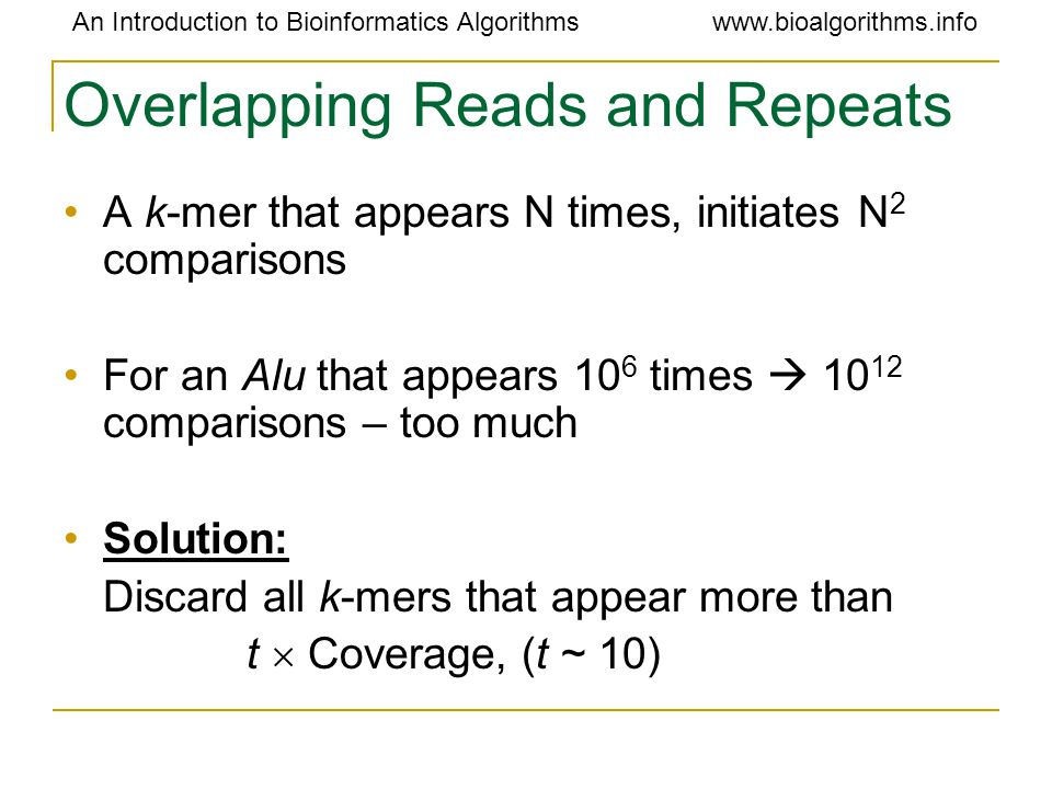 An Introduction to Bioinformatics Algorithmswww.bioalgorithms.info Overlapping Reads and Repeats A k-mer that appears N times, initiates N 2 comparisons For an Alu that appears 10 6 times  10 12 comparisons – too much Solution: Discard all k-mers that appear more than t  Coverage, (t ~ 10)