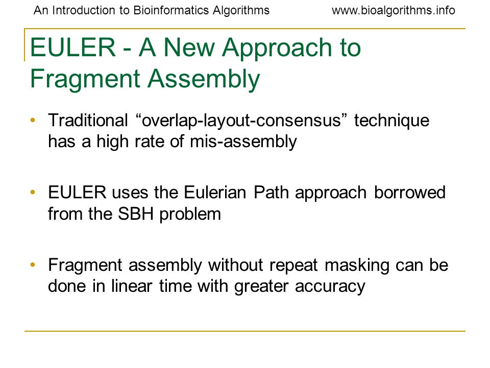 An Introduction to Bioinformatics Algorithmswww.bioalgorithms.info EULER - A New Approach to Fragment Assembly Traditional overlap-layout-consensus technique has a high rate of mis-assembly EULER uses the Eulerian Path approach borrowed from the SBH problem Fragment assembly without repeat masking can be done in linear time with greater accuracy