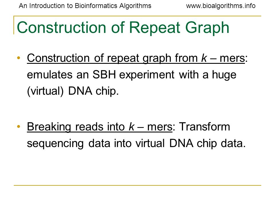 An Introduction to Bioinformatics Algorithmswww.bioalgorithms.info Construction of Repeat Graph Construction of repeat graph from k – mers: emulates an SBH experiment with a huge (virtual) DNA chip.