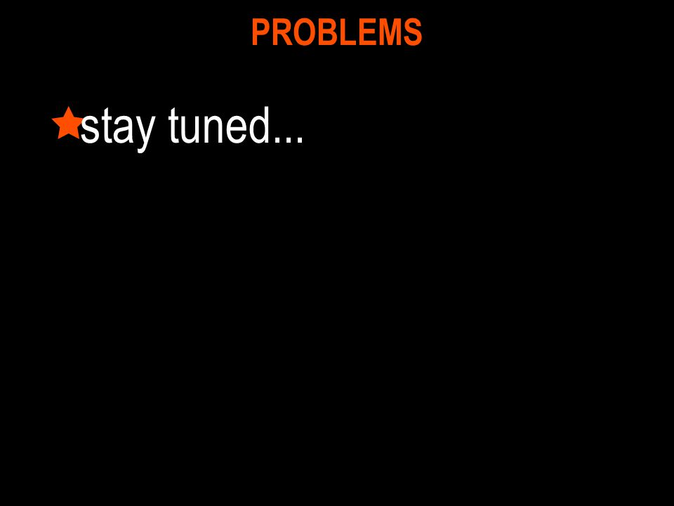 PROBLEMS  stay tuned...
