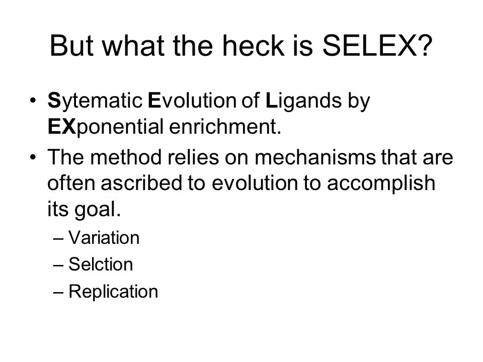 But what the heck is SELEX. Sytematic Evolution of Ligands by EXponential enrichment.