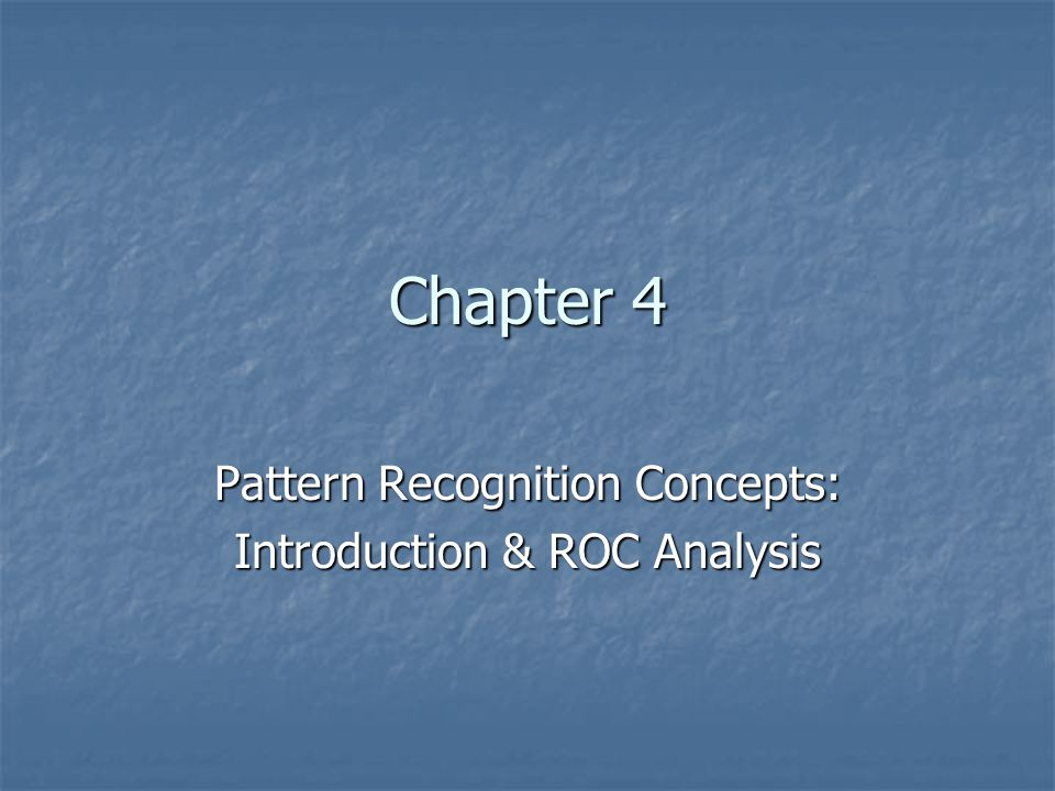 Chapter 4 Pattern Recognition Concepts: Introduction & ROC Analysis