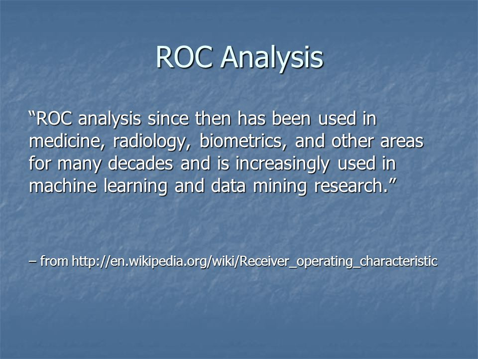 ROC Analysis ROC analysis since then has been used in medicine, radiology, biometrics, and other areas for many decades and is increasingly used in machine learning and data mining research. – from